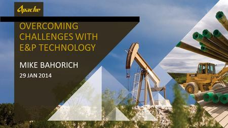 OVERCOMING CHALLENGES WITH E&P TECHNOLOGY MIKE BAHORICH 29 JAN 2014.