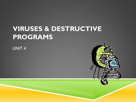 UNIT 4 VIRUSES & DESTRUCTIVE PROGRAMS. COMPUTER VIRUS  Small software programs that are designed to spread from one computer to another and to interfere.