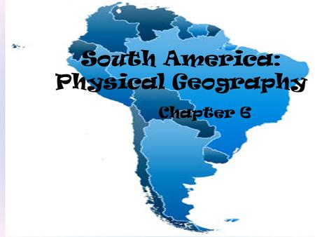 South America: Physical Geography Chapter 6. Section 1: Land & Water.