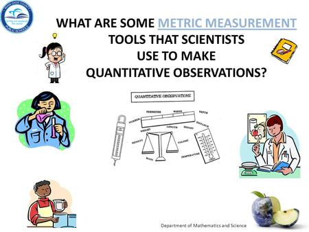 Department of Mathematics and Science WHAT ARE SOME METRIC MEASUREMENT TOOLS THAT SCIENTISTS USE TO MAKE QUANTITATIVE OBSERVATIONS?METRIC MEASUREMENT.