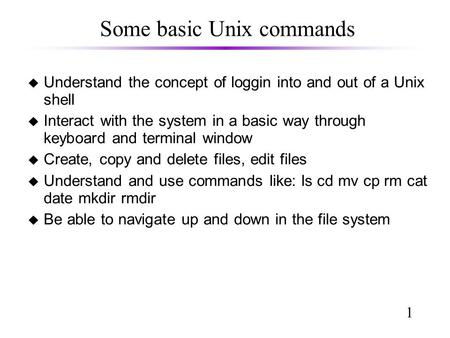 1 Some basic Unix commands u Understand the concept of loggin into and out of a Unix shell u Interact with the system in a basic way through keyboard and.