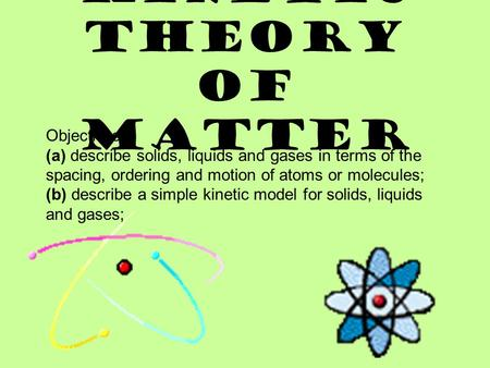 KINETIC THEORY OF MATTER Objectives: (a) describe solids, liquids and gases in terms of the spacing, ordering and motion of atoms or molecules; (b) describe.