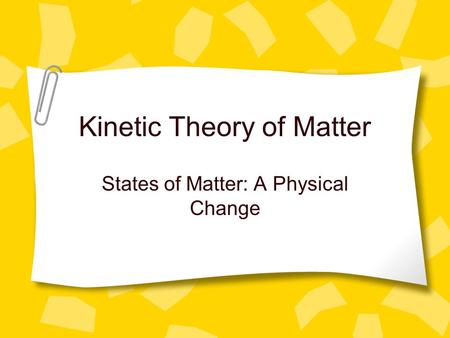 Kinetic Theory of Matter States of Matter: A Physical Change.