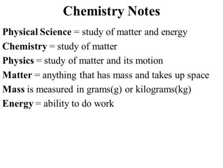 Chemistry Notes Physical Science = study of matter and energy Chemistry = study of matter Physics = study of matter and its motion Matter = anything that.