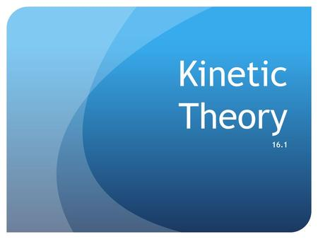 Kinetic Theory 16.1 Warm up Name the states of matter that you know. Give an example from your daily life about the states of matter that you mentioned.