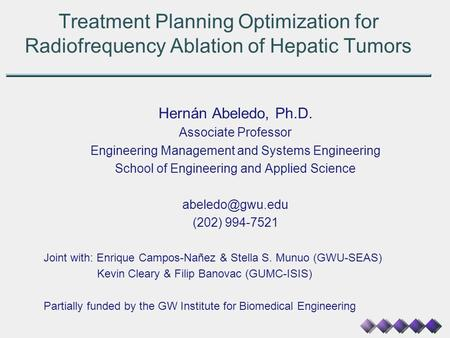 Treatment Planning Optimization for Radiofrequency Ablation of Hepatic Tumors Hernán Abeledo, Ph.D. Associate Professor Engineering Management and Systems.