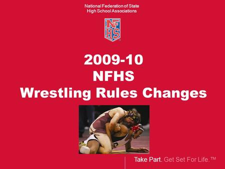Take Part. Get Set For Life.™ National Federation of State High School Associations 2009-10 NFHS Wrestling Rules Changes.