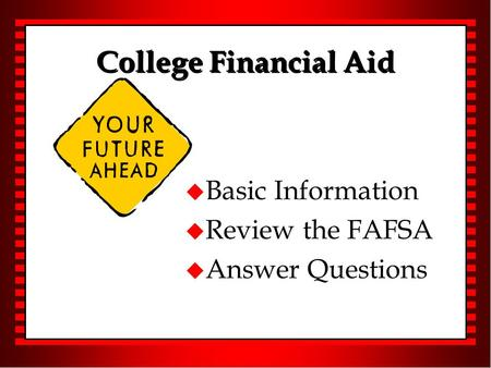 College Financial Aid u Basic Information u Review the FAFSA u Answer Questions.