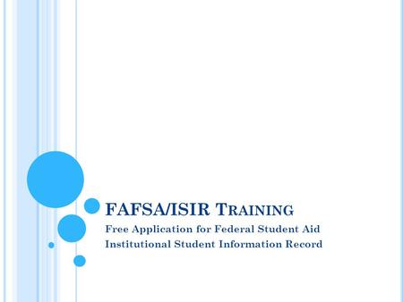 FAFSA/ISIR T RAINING Free Application for Federal Student Aid Institutional Student Information Record.