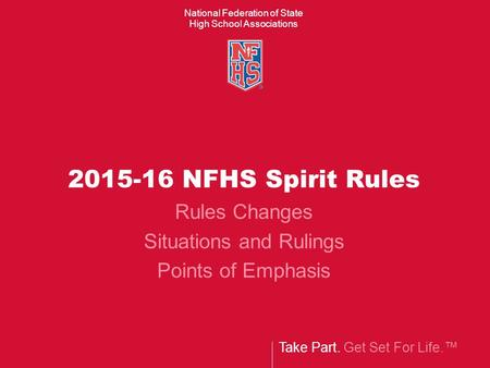 Take Part. Get Set For Life.™ National Federation of State High School Associations 2015-16 NFHS Spirit Rules Rules Changes Situations and Rulings Points.