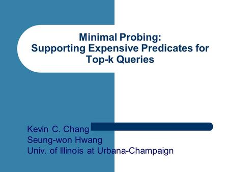 Minimal Probing: Supporting Expensive Predicates for Top-k Queries Kevin C. Chang Seung-won Hwang Univ. of Illinois at Urbana-Champaign.