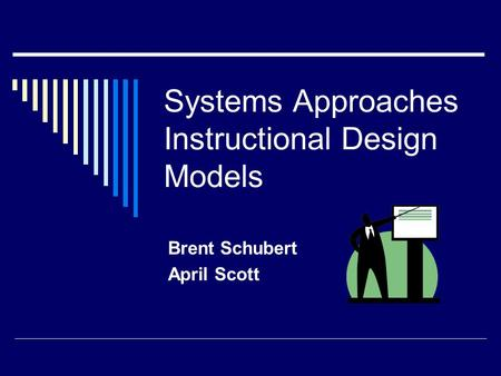 Systems Approaches Instructional Design Models Brent Schubert April Scott.