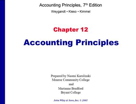 John Wiley & Sons, Inc. © 2005 Chapter 12 Accounting Principles Prepared by Naomi Karolinski Monroe Community College and and Marianne Bradford Bryant.