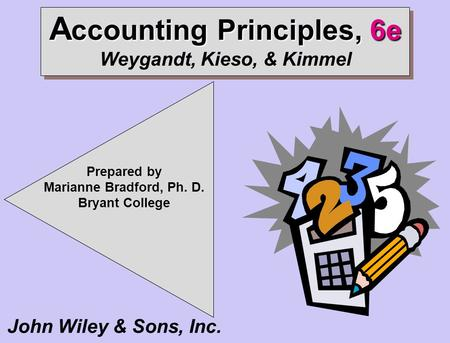 Prepared by Marianne Bradford, Ph. D. Bryant College A ccounting <strong>Principles</strong>, 6e A ccounting <strong>Principles</strong>, 6e Weygandt, Kieso, & Kimmel John Wiley & Sons,
