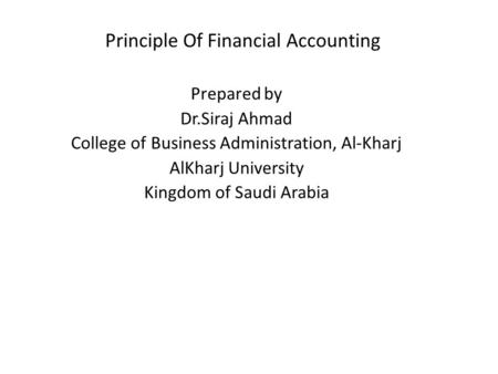 <strong>Principle</strong> Of Financial <strong>Accounting</strong> Prepared by Dr.Siraj Ahmad College of Business Administration, Al-Kharj AlKharj University Kingdom of Saudi Arabia.