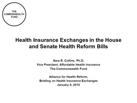 THE COMMONWEALTH FUND Health Insurance Exchanges in the House and Senate Health Reform Bills Sara R. Collins, Ph.D. Vice President, Affordable Health Insurance.