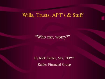 "Wills, Trusts, APT's & Stuff ""Who me, worry?"" By Rick Kahler, MS, CFP™ Kahler Financial Group."