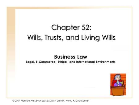 19 - 1 © 2007 Prentice Hall, Business Law, sixth edition, Henry R. Cheeseman Chapter 52: Wills, Trusts, and Living Wills Chapter 52: Wills, Trusts, and.