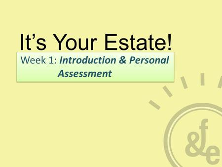 It's Your Estate! Week 1: Introduction & Personal Assessment.