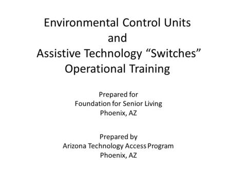"Environmental Control Units and Assistive Technology ""Switches"" Operational Training Prepared for Foundation for Senior Living Phoenix, AZ Prepared by."