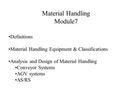 Material Handling Module7 Definitions Material Handling Equipment & Classifications Analysis and Design of Material Handling Conveyor Systems AGV systems.