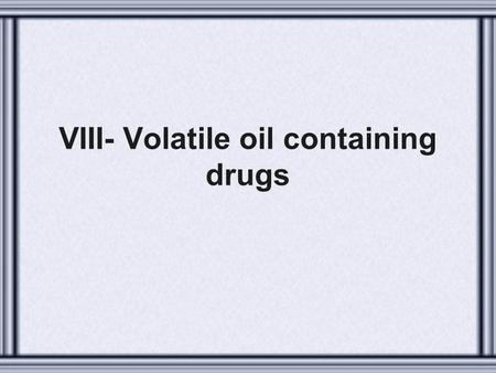 VIII- Volatile oil containing drugs