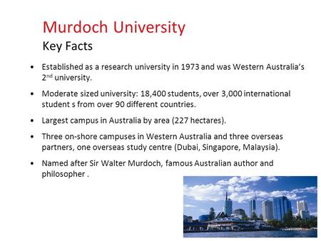 Established as a research university in 1973 and was Western Australia's 2 nd university. Moderate sized university: 18,400 students, over 3,000 international.