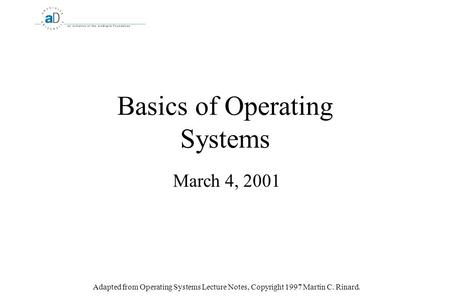Basics of <strong>Operating</strong> <strong>Systems</strong> March 4, 2001 Adapted from <strong>Operating</strong> <strong>Systems</strong> Lecture Notes, Copyright 1997 Martin C. Rinard.