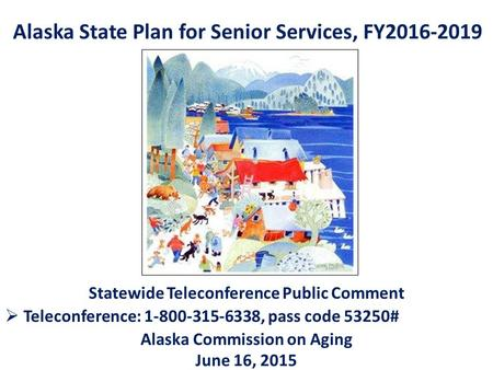 Alaska State Plan for Senior Services, FY2016-2019 Statewide Teleconference Public Comment  Teleconference: 1-800-315-6338, pass code 53250# Alaska Commission.