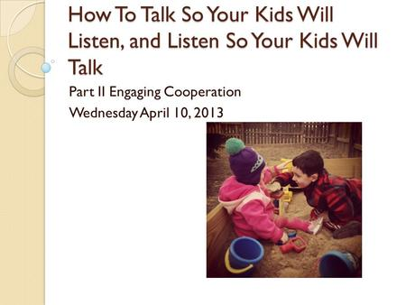 How To Talk So Your Kids Will Listen, and Listen So Your Kids Will Talk Part II Engaging Cooperation Wednesday April 10, 2013.