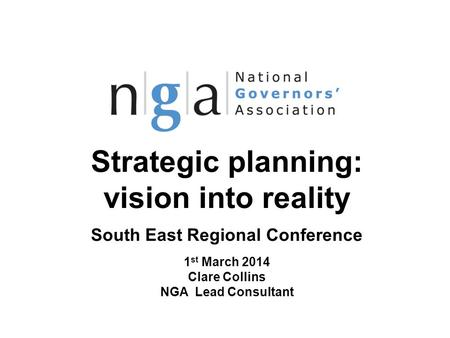 Strategic planning: vision into reality South East Regional Conference 1 st March 2014 Clare Collins NGA Lead Consultant © NGA 2013 1 www.nga.org.uk.