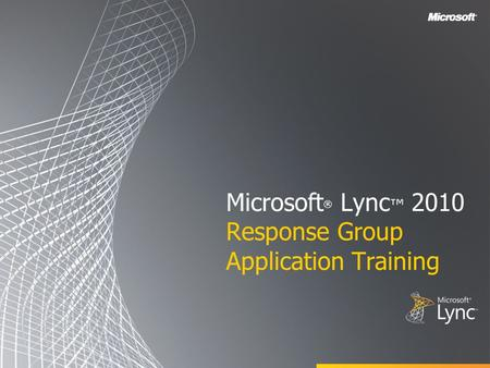 Microsoft ® Lync ™ 2010 Response Group Application Training.