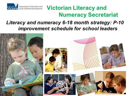 Victorian Literacy and Numeracy Secretariat Literacy and numeracy 6-18 month strategy: P-10 improvement schedule for school leaders.