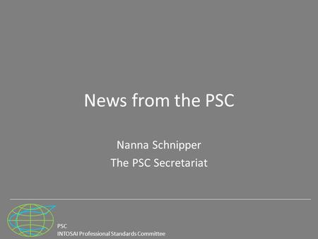 PSC INTOSAI Professional Standards Committee News from the PSC Nanna Schnipper The PSC Secretariat.