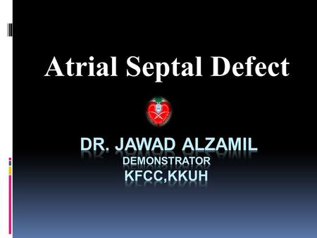 Atrial Septal Defect.  Outlines:  Defenition.  Embryology  Anatomy.  Physiology.  Pathophysiology.  Types.  Clinical features.  Diagnosis. 
