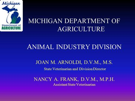 MICHIGAN DEPARTMENT OF AGRICULTURE A NIMAL INDUSTRY DIVISION JOAN M. ARNOLDI, D.V.M., M.S. State Veterinarian and Division Director NANCY A. FRANK, D.V.M.,