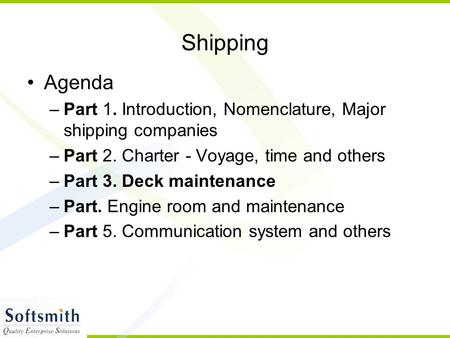 Shipping Agenda –Part 1. Introduction, Nomenclature, Major shipping companies –Part 2. Charter - Voyage, time and others –Part 3. Deck maintenance –Part.