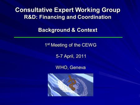 1 st Meeting of the CEWG 5-7 April, 2011 WHO, Geneva Consultative Expert Working Group R&D: Financing and Coordination Background & Context.