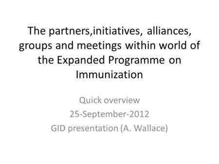 The partners,initiatives, alliances, groups and meetings within world of the Expanded Programme on Immunization Quick overview 25-September-2012 GID presentation.