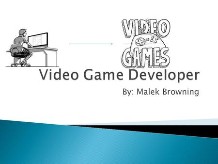 By: Malek Browning.  A video game developer is a complex job,but the basic goal is to develop a video game. There are multiple jobs inside of the title.