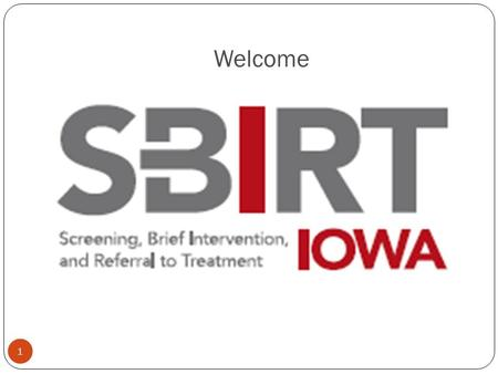 Welcome 1. A project of the Iowa Department of Public Health Understanding Screening, Brief Intervention, and Referral to Treatment: What is SBIRT and.