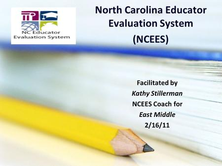 North Carolina Educator Evaluation System (NCEES) Facilitated by Kathy Stillerman NCEES Coach for East Middle 2/16/11.