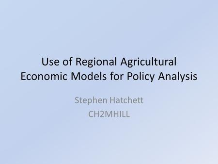 Use of Regional Agricultural Economic Models for Policy Analysis Stephen Hatchett CH2MHILL.