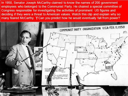 In 1950, Senator Joseph McCarthy claimed to know the names of 200 government employees who belonged to the Communist Party. He chaired a special committee.