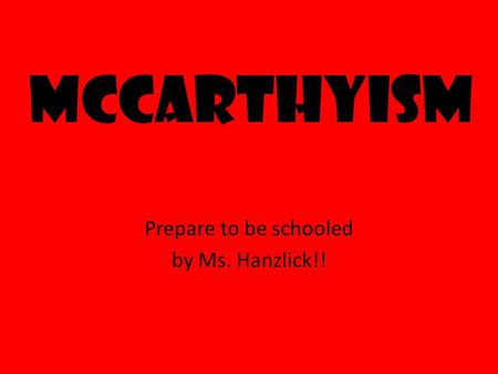 McCarthyism Prepare to be schooled by Ms. Hanzlick!!