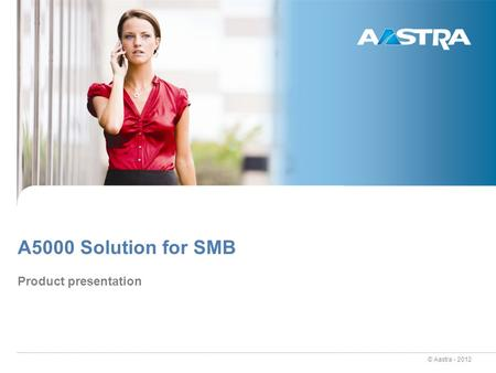 © Aastra - 2012 A5000 Solution for SMB Product presentation.