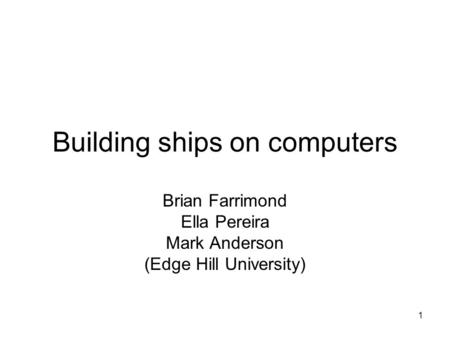 1 Building ships on computers Brian Farrimond Ella Pereira Mark Anderson (Edge Hill University)