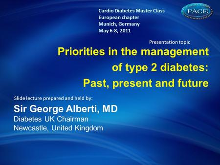 The concept of Diabetes & CV risk: A lifetime risk challenge Priorities in the management of type 2 diabetes: Past, present and future Sir George Alberti,