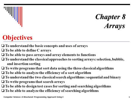 Computer Science: A Structured Programming Approach Using C1 Objectives ❏ To understand the basic concepts and uses of arrays ❏ To be able to define C.
