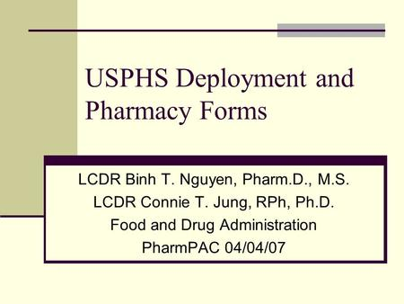 USPHS Deployment and Pharmacy Forms LCDR Binh T. Nguyen, Pharm.D., M.S. LCDR Connie T. Jung, RPh, Ph.D. Food and Drug Administration PharmPAC 04/04/07.